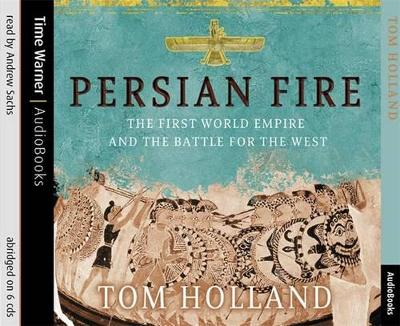 Persian Fire: The First World Empire, Battle for the West - Holland, Tom, and Sachs, Andrew (Read by)