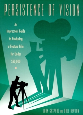 Persistence of Vision: An Impractical Guide to Producing a Feature Film for Under $30,000 - Gaspard, John, and Gaspard Newton