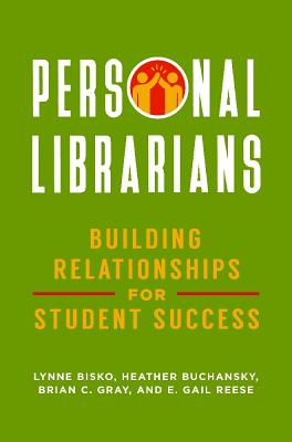 Personal Librarians: Building Relationships for Student Success - Bisko, Lynne, and Buchansky, Heather, and Gray, Brian C.
