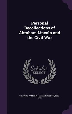 Personal Recollections of Abraham Lincoln and the Civil War - Gilmore, James R 1822-1903