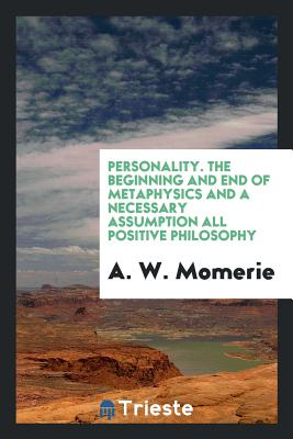 Personality. the Beginning and End of Metaphysics and a Necessary Assumption All Positive Philosophy - Momerie, A W
