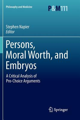 Persons, Moral Worth, and Embryos: A Critical Analysis of Pro-Choice Arguments - Napier, Stephen (Editor)