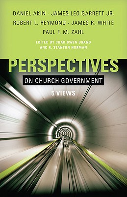Perspectives on Church Government: Five Views of Church Polity - Brand, Chad (Editor), and Norman, Stan (Editor), and Garrett Jr, James Leo (Contributions by)