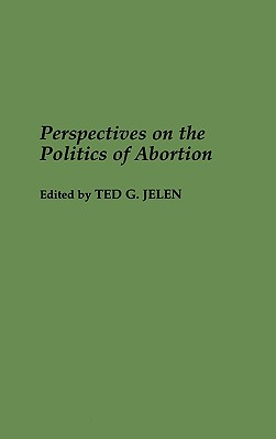 Perspectives on the Politics of Abortion - Jelen, Ted G (Editor)