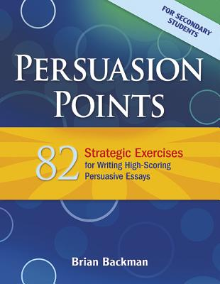 Persuasion Points: 82 Strategic Exercises for Writing High-Scoring Persuasive Essays - Backman, Brian