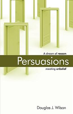 Persuasions: A Dream of Reason Meeting Unbelief. - Wilson, Douglas, and Wilson, Douglas