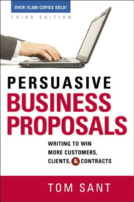 Persuasive Business Proposals: Writing to Win More Customers, Clients, and Contracts - Sant, Tom