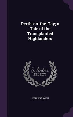 Perth-On-The-Tay; A Tale of the Transplanted Highlanders - Smith, Josephine