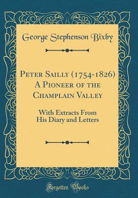 Peter Sailly (1754-1826) a Pioneer of the Champlain Valley: With Extracts from His Diary and Letters (Classic Reprint) - Bixby, George Stephenson