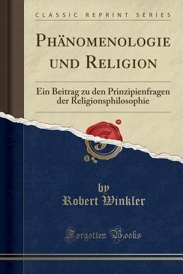Phanomenologie Und Religion: Ein Beitrag Zu Den Prinzipienfragen Der Religionsphilosophie (Classic Reprint) - Winkler, Robert
