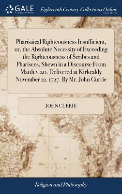 Pharisaical Righteousness Insufficient, Or, the Absolute Necessity of Exceeding the Righteousness of Scribes and Pharisees, Shewn in a Discourse from Matth.V.20. Delivered at Kirkcaldy November 12. 1727. by Mr. John Currie - Currie, John