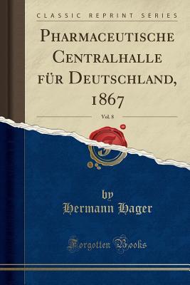 Pharmaceutische Centralhalle Fur Deutschland, 1867, Vol. 8 (Classic Reprint) - Hager, Hermann