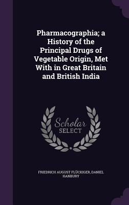 Pharmacographia; A History of the Principal Drugs of Vegetable Origin, Met with in Great Britain and British India - Fluckiger, Friedrich August, and Hanbury, Daniel