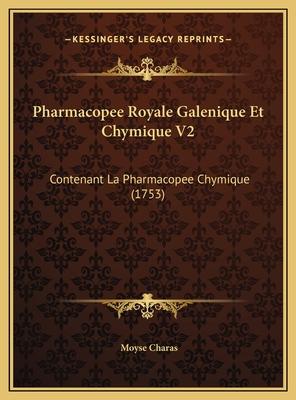 Pharmacopee Royale Galenique Et Chymique V2: Contenant La Pharmacopee Chymique (1753) - Charas, Moyse