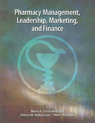Pharmacy Management, Leadership, Marketing, and Finance - Chisholm-Burns, Marie A (Editor), and Vaillancourt, Allison M (Editor), and Shepherd, Marv (Editor)