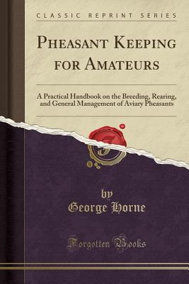 Pheasant Keeping for Amateurs: A Practical Handbook on the Breeding, Rearing, and General Management of Aviary Pheasants (Classic Reprint) - Horne, George