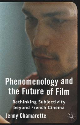 Phenomenology and the Future of Film: Rethinking Subjectivity Beyond French Cinema - Chamarette, Jenny