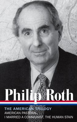 Philip Roth: The American Trilogy 1997-2000 (Loa #220): American Pastoral / I Married a Communist / The Human Stain - Roth, Philip, and Miller, Ross (Editor)