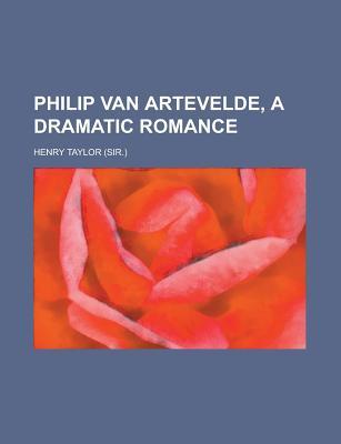 Philip Van Artevelde, a Dramatic Romance - Taylor, Henry
