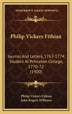 Philip Vickers Fithian: Journal and Letters, 1767-1774; Student at Princeton College, 1770-72 (1900) - Fithian, Philip Vickers, and Williams, John Rogers (Editor)