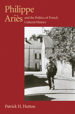 Philippe Aries and the Politics of French Cultural History - Hutton, Patrick H