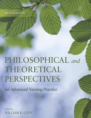 Philosophical And Theoretical Perspectives For Advanced Nursing Practice - Cody, William K.
