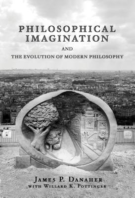 Philosophical Imagination and the Evolution of Modern Philosophy - Danaher, James P