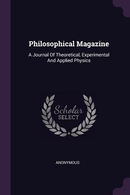 Philosophical Magazine: A Journal of Theoretical, Experimental and Applied Physics - Anonymous