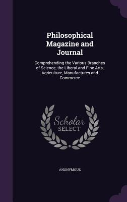Philosophical Magazine and Journal: Comprehending the Various Branches of Science, the Liberal and Fine Arts, Agriculture, Manufactures and Commerce - Anonymous
