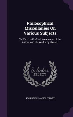 Philosophical Miscellanies on Various Subjects: To Which Is Prefixed, an Account of the Author, and His Works, by Himself - Formey, Jean-Henri-Samuel