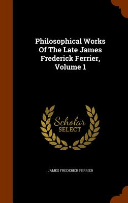 Philosophical Works of the Late James Frederick Ferrier, Volume 1 - Ferrier, James Frederick