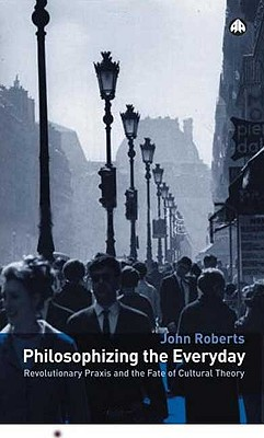 Philosophizing the Everyday: Revolutionary Praxis and the Fate of Cultural Theory - Roberts, John
