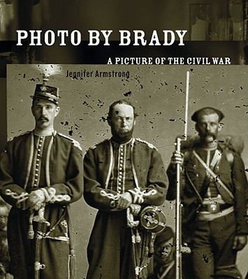 Photo by Brady: A Picture of the Civil War - Armstrong, Jennifer
