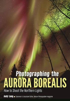 Photographing the Aurora Borealis: How to Shoot the Northern Lights - Long, Andy (Photographer)