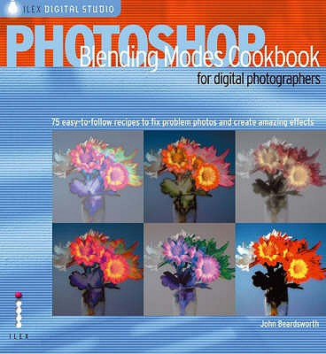 Photoshop Blending Modes Cookbook for Digital Photographers: 49 Easy-to-follow Recipes to Fix Problem Photos and Create Amazing Effects - Beardsworth, John