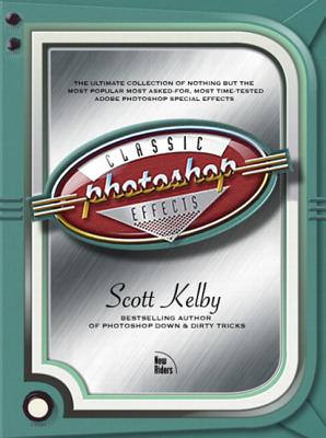 Photoshop Classic Effects: The Essential Effects Every User Needs to Know - Kelby, Scott