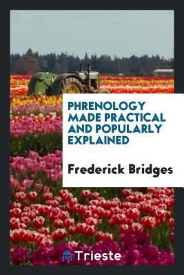 Phrenology Made Practical and Popularly Explained - Bridges, Frederick