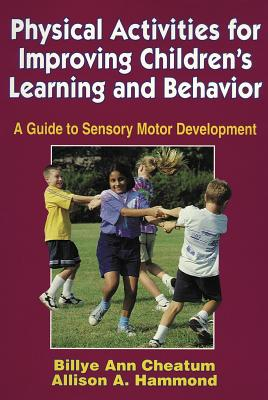Physical Activities for Improving Children's Learning and Behavior: A Guide to Sensory Motor Development - Cheatum, Billye Ann, and Hammond, Allison