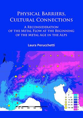 Physical Barriers, Cultural Connections: A Reconsideration of the Metal Flow at the Beginning of the Metal Age in the Alps - Perucchetti, Laura