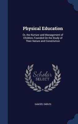 Physical Education: Or, the Nurture and Management of Children, Founded on the Study of Their Nature and Constitution - Smiles, Samuel, Jr.