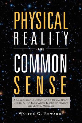 Physical Reality and Common Sense: A Commonsense Description of the Physical Reality Defined by the Mathematical Models of Relativity and Quantum Mech - Edwards, Walter G