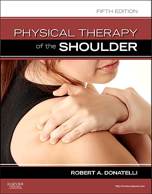 Physical Therapy of the Shoulder - Donatelli, Robert A, PhD, PT, OCS