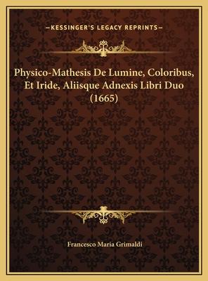 Physico-Mathesis de Lumine, Coloribus, Et Iride, Aliisque Adnexis Libri Duo (1665) - Grimaldi, Francesco Maria
