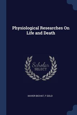 Physiological Researches on Life and Death - Bichat, Xavier, and Gold, F