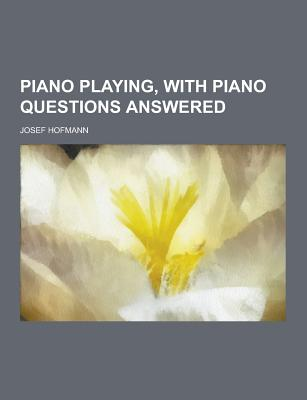 Piano Playing, with Piano Questions Answered - Hofmann, Josef
