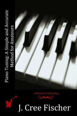 Piano Tuning: A Simple and Accurate Method for Amateurs - Fischer, J Cree
