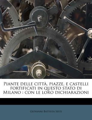 Piante Delle Citta, Piazze, E Castelli Fortificati in Questo Stato Di Milano: Con Le Loro Dichiarazioni (Classic Reprint) - Sesti, Giovanni Battista