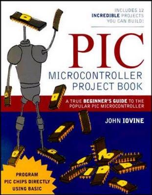 PIC Microcontroller Project Book: A True Beginner's Guide to the Popular PIC Microcontroller - Iovine, John