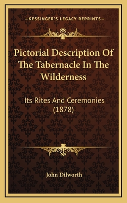 Pictorial Description of the Tabernacle in the Wilderness: Its Rites and Ceremonies (1878) - Dilworth, John