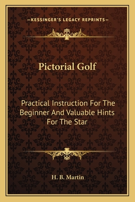 Pictorial Golf: Practical Instruction for the Beginner and Valuable Hints for the Star - Martin, H B